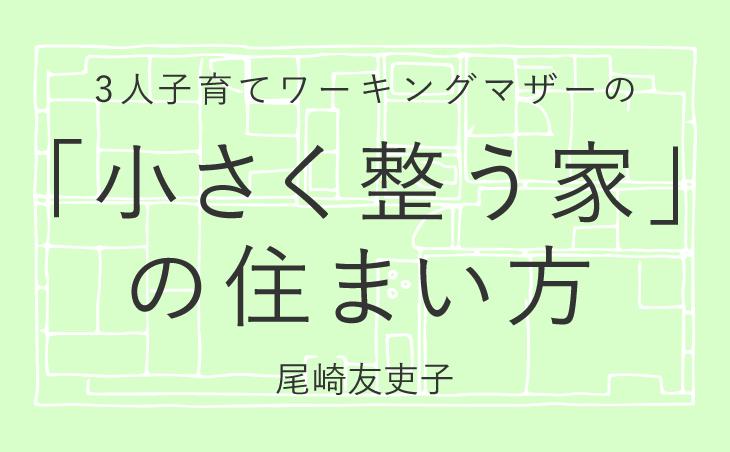3人子育てワーキングマザーの「小さく整う家」の住まい方 尾崎友吏子