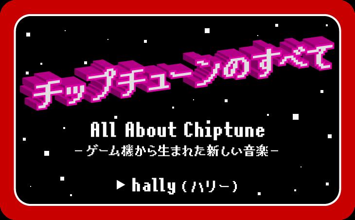 チップチューンのすべて All About Chiptune ゲーム機から生まれた新しい音楽 hally