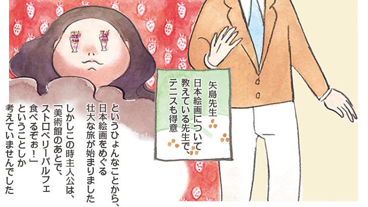 矢島先生。日本絵画について教えている先生で、テニスも得意 というひょんなことから、日本絵画をめぐる壮大な旅が始まりました。しかしこの時主人公は、「美術館のあとで、ストロベリーパルフェ食べるぞぉ!」ということしか考えていませんでした