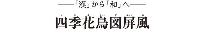 「漢」から「和」へ 四季花鳥図屏風(しきかちょうずびょうぶ)
