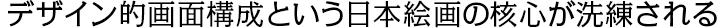 デザイン的画面構成という日本絵画の核心が洗練される