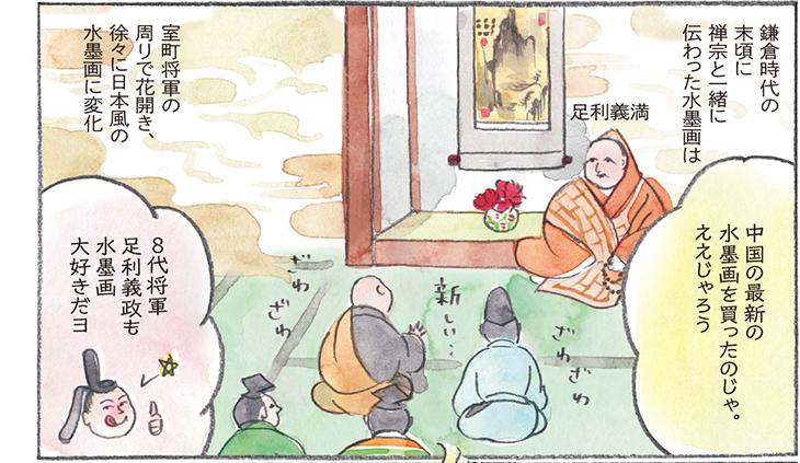 鎌倉時代の末頃に禅宗と一緒に伝わった水墨画は室町将軍の周りで花開き、徐々に日本風の水墨画に変化 足利義満 中国の最新の水墨画を買ったのじゃ。ええじゃろう 8代将軍 足利義政も水墨画大好きだヨ