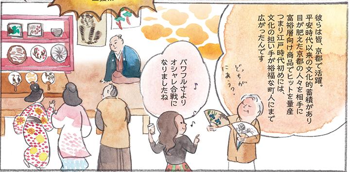 彼らは皆、京都で活躍。平安時代以来の文化的蓄積があり目が肥えた京都の人々を相手に富裕層向け商品でヒットを量産 つまり江戸時代初めには、文化の担い手が裕福な町人にまで広がったんです パワフルさより オシャレ合戦になりましたね