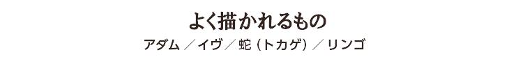 よく描かれるもの アダム/イヴ/蛇(トカゲ)/リンゴ