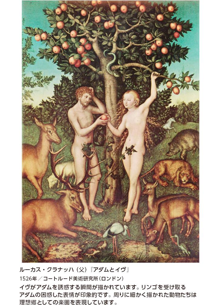 ルーカス・クラナッハ(父)『アダムとイヴ』 1526年/コートルード美術研究所(ロンドン) イヴがアダムを誘惑する瞬間が描かれています。リンゴを受け取るアダムの困惑した表情が印象的です。周りに細かく描かれた動物たちは理想郷としての楽園を表現しています。