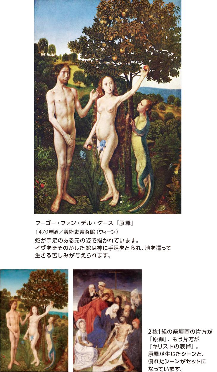 フーゴー・ファン・デル・グース『原罪』 1470年頃/美術史美術館(ウィーン) 蛇が手足のある元の姿で描かれています。イヴをそそのかした蛇は神に手足をとられ、地を這って生きる苦しみが与えられます。 2枚1組の祭壇画の片方が『原罪』、もう片方が『キリストの哀悼』。原罪が生じたシーンと、償れたシーンがセットになっています。