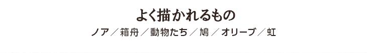 よく描かれるもの ノア/箱舟/動物たち/鳩/オリーブ/虹