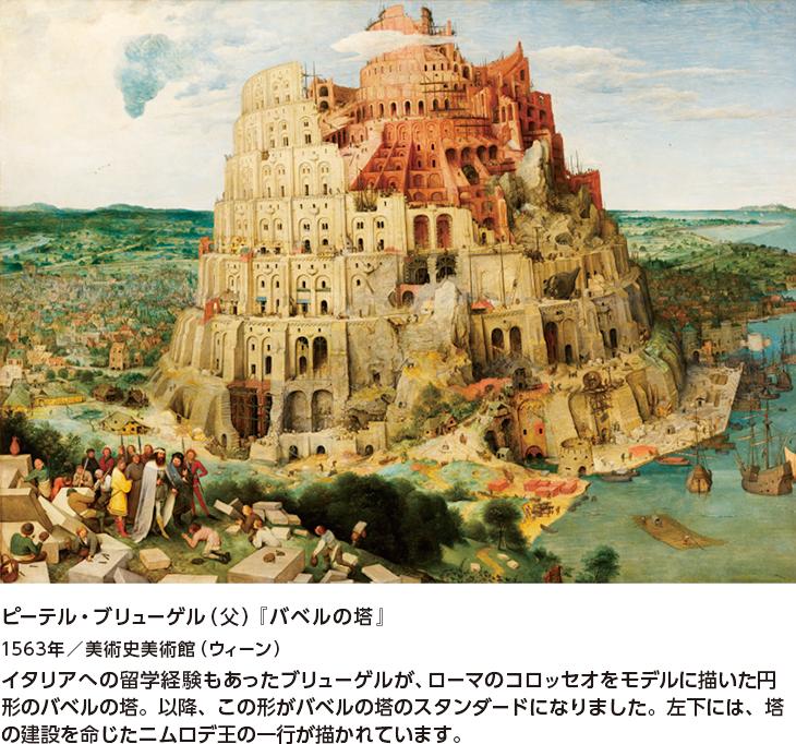ピーテル・ブリューゲル(父)『バベルの塔』 1563年/美術史美術館(ウィーン) イタリアへの留学経験もあったブリューゲルが、ローマのコロッセオをモデルに描いた円形のバベルの塔。以降、この形がバベルの塔のスタンダードになりました。左下には、塔の建設を命じたニムロデ王の一行が描かれています。