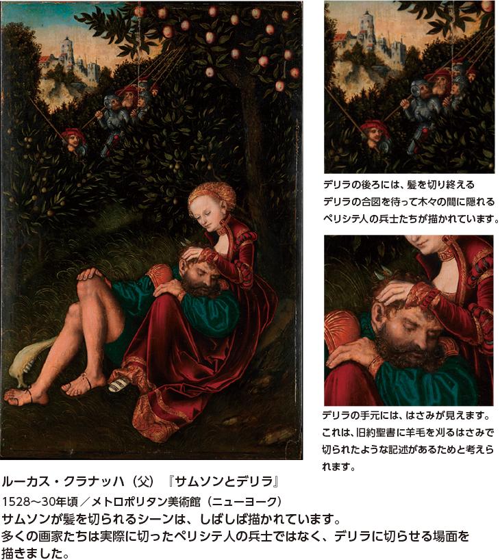 ルーカス・クラナッハ(父)『サムソンとデリラ』1528~30年頃/メトロポリタン美術館(ニューヨーク) サムソンが髪を切られるシーンは、しばしば描かれています。多くの画家たちは実際に切ったペリシテ人の兵士ではなく、デリラに切らせる場面を描きました。 デリラの後ろには、髪を切り終えるデリラの合図を待って木々の間に隠れるペリシテ人の兵士たちが描かれています。 デリラの手元には、はさみが見えます。これは、旧約聖書に羊毛を刈るはさみで切られたような記述があるためと考えられます。