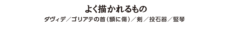 よく描かれるもの ダヴィデ/ゴリアテの首(額に傷)/剣/投石器/竪琴