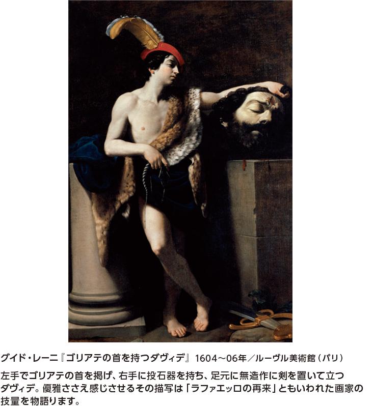 グイド・レーニ『ゴリアテの首を持つダヴィデ』1604~06年/ルーヴル美術館(パリ) 左手でゴリアテの首を掲げ、右手に投石器を持ち、足元に無造作に剣を置いて立つダヴィデ。優雅ささえ感じさせるその描写は「ラファエッロの再来」ともいわれた画家の技量を物語ります。