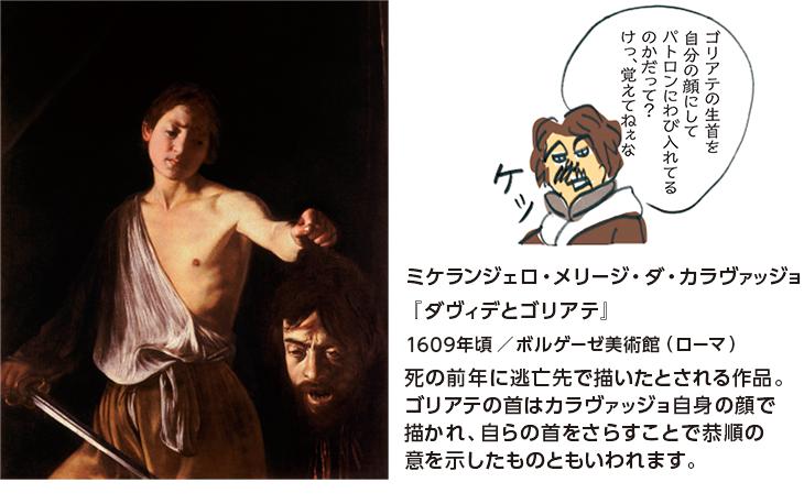 ミケランジェロ・メリージ・ダ・カラヴァッジョ『ダヴィデとゴリアテ』1609年頃/ボルゲーゼ美術館(ローマ) 死の前年に逃亡先で描いたとされる作品。ゴリアテの首はカラヴァッジョ自身の顔で描かれ、自らの首をさらすことで恭順の意を示したものともいわれます。
