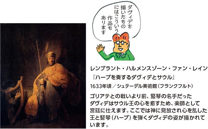 レンブラント・ハルメンスゾーン・ファン・レイン『ハープを奏するダヴィデとサウル』1633年頃/シュテーデル美術館(フランクフルト) ゴリアテとの戦いより前、竪琴の名手だったダヴィデはサウル王の心を癒すため、楽師として宮廷に仕えます。ここでは神に見放され心を乱した王と竪琴(ハープ)を弾くダヴィデの姿が描かれています。