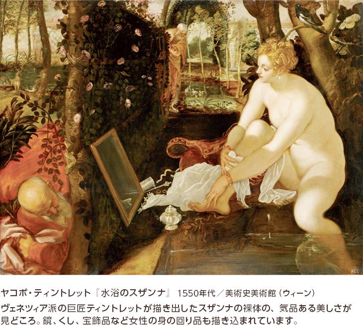 ヤコポ・ティントレット『水浴のスザンナ』1550年代/美術史美術館(ウィーン) ヴェネツィア派の巨匠ティントレットが描き出したスザンナの裸体の、気品ある美しさが見どころ。鏡、くし、宝飾品など女性の身の回り品も描き込まれています。