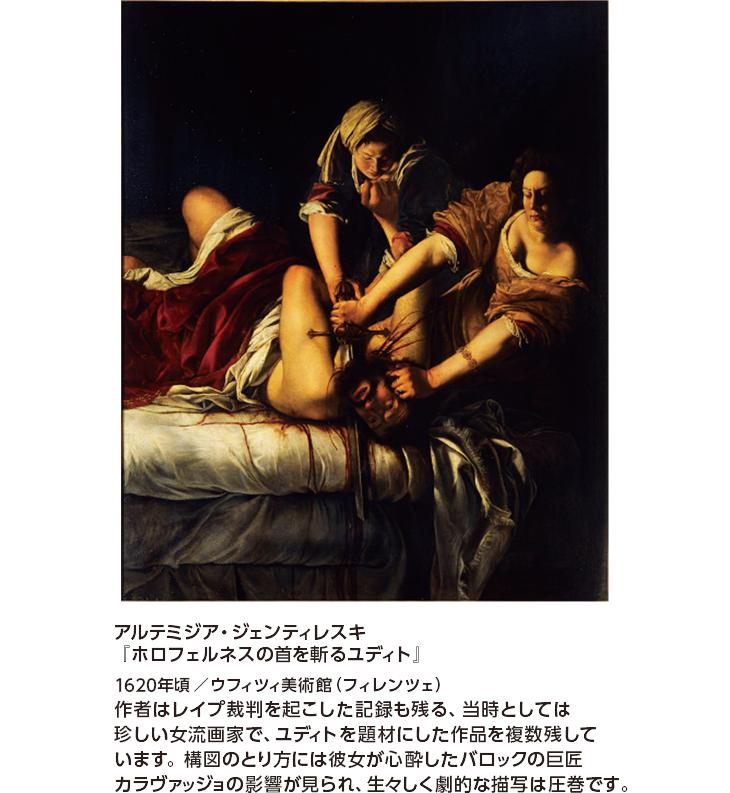 アルテミジア・ジェンティレスキ『ホロフェルネスの首を斬るユディト』1620年頃/ウフィツィ美術館(フィレンツェ) 作者はレイプ裁判を起こした記録も残る、当時としては珍しい女流画家で、ユディトを題材にした作品を複数残しています。構図のとり方には彼女が心酔したバロックの巨匠カラヴァッジョの影響が見られ、生々しく劇的な描写は圧巻です。