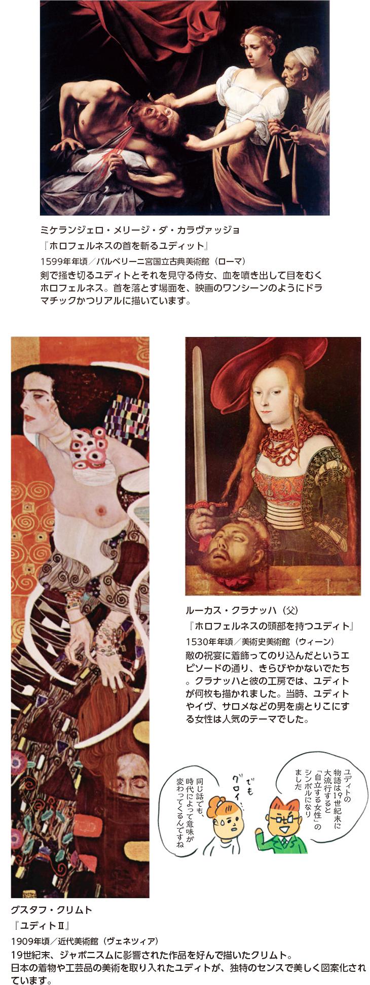 ミケランジェロ・メリージ・ダ・カラヴァッジョ 『ホロフェルネスの首を斬るユディット』1599年年頃/バルベリーニ宮国立古典美術館(ローマ)剣で掻き切るユディトとそれを見守る侍女、血を噴き出して目をむくホロフェルネス。首を落とす場面を、映画のワンシーンのようにドラマチックかつリアルに描いています。 ルーカス・クラナッハ(父)『ホロフェルネスの頭部を持つユディト』1530年年頃/美術史美術館(ウィーン) 敵の祝宴に着飾ってのり込んだというエピソードの通り、きらびやかないでたち。クラナッハと彼の工房では、ユディトが何枚も描かれました。当時、ユディトやイヴ、サロメなどの男を虜とりこにする女性は人気のテーマでした。 グスタフ・クリムト『ユディトⅡ』1909年頃/近代美術館(ヴェネツィア) 19世紀末、ジャポニスムに影響された作品を好んで描いたクリムト。日本の着物や工芸品の美術を取り入れたユディトが、独特のセンスで美しく図案化されています。