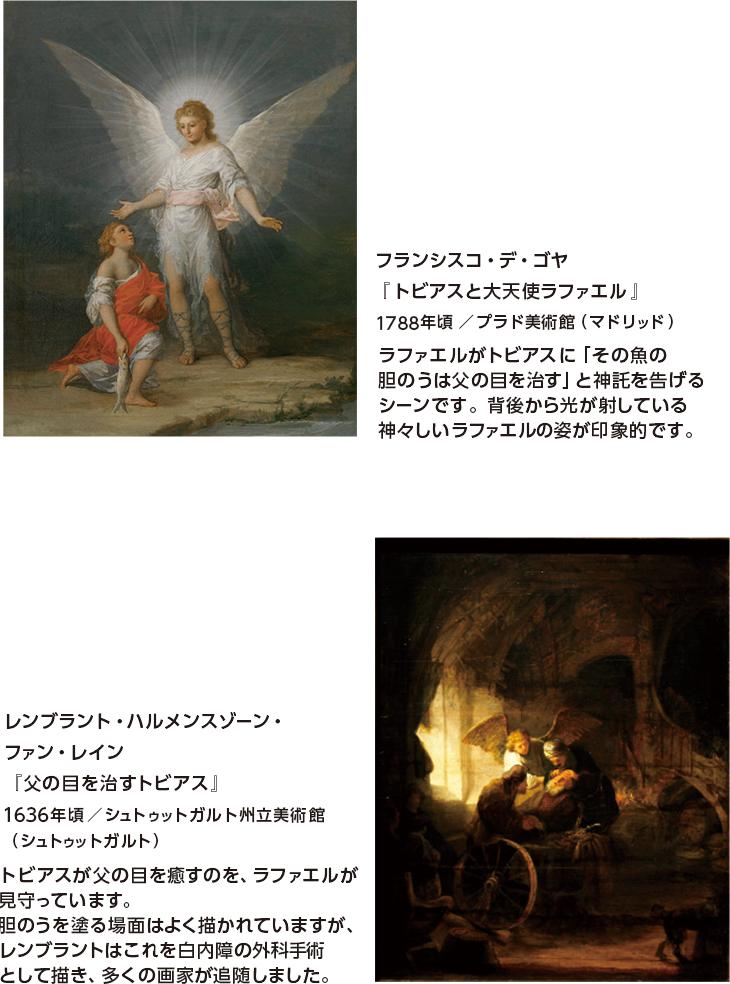 フランシスコ・デ・ゴヤ『トビアスと大天使ラファエル』1788年頃/プラド美術館(マドリッド) ラファエルがトビアスに「その魚の胆のうは父の目を治す」と神託を告げるシーンです。背後から光が射している神々しいラファエルの姿が印象的です。 レンブラント・ハルメンスゾーン・ファン・レイン『父の目を治すトビアス』1636年頃/シュトゥットガルト州立美術館(シュトゥットガルト) トビアスが父の目を癒すのを、ラファエルが見守っています。胆のうを塗る場面はよく描かれていますが、レンブラントはこれを白内障の外科手術として描き、多くの画家が追随しました。