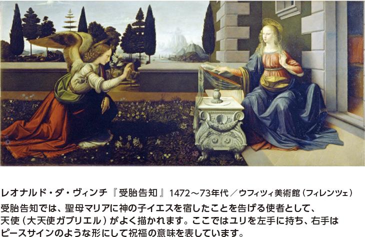 レオナルド・ダ・ヴィンチ『受胎告知』1472~73年代/ウフィツィ美術館(フィレンツェ) 受胎告知では、聖母マリアに神の子イエスを宿したことを告げる使者として、天使(大天使ガブリエル)がよく描かれます。ここではユリを左手に持ち、右手はピースサインのような形にして祝福の意味を表しています。