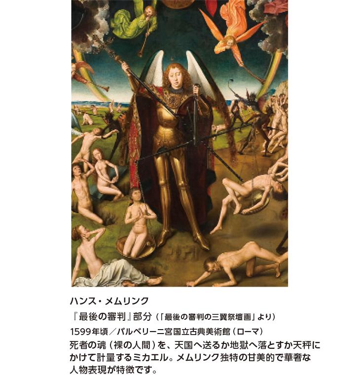 ハンス・メムリンク『最後の審判』部分(「最後の審判の三翼祭壇画」より)1599年頃/バルベリーニ宮国立古典美術館(ローマ) 死者の魂(裸の人間)を、天国へ送るか地獄へ落とすか天秤にかけて計量するミカエル。メムリンク独特の甘美的で華奢な人物表現が特徴です。