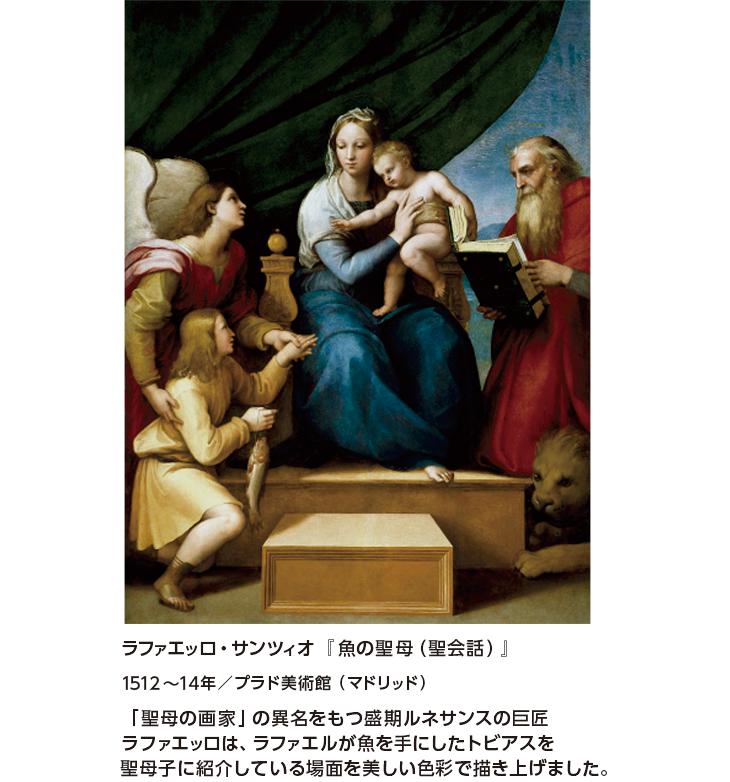 ラファエッロ・サンツィオ『魚の聖母(聖会話)』1512~14年/プラド美術館(マドリッド) 「聖母の画家」の異名をもつ盛期ルネサンスの巨匠ラファエッロは、ラファエルが魚を手にしたトビアスを聖母子に紹介している場面を美しい色彩で描き上げました。