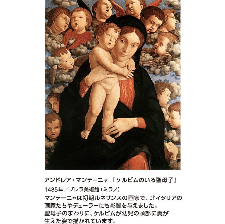 アンドレア・マンテーニャ 『ケルビムのいる聖母子』1485年/ブレラ美術館(ミラノ) マンテーニャは初期ルネサンスの画家で、北イタリアの画家たちやデューラーにも影響を与えました。聖母子のまわりに、ケルビムが幼児の頭部に翼が生えた姿で描かれています。