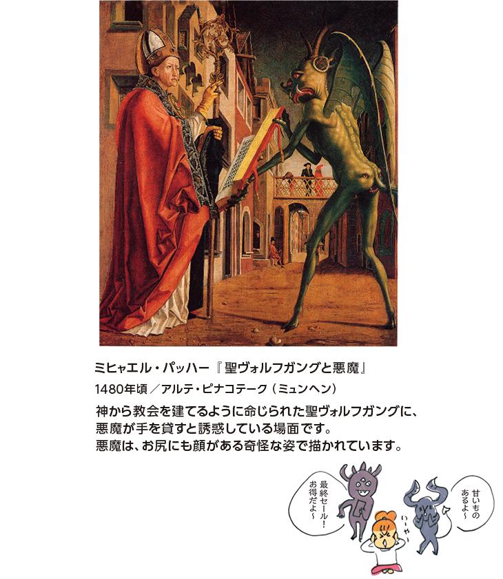 ミヒャエル・パッハー『聖ヴォルフガングと悪魔』1480年頃/アルテ・ピナコテーク(ミュンヘン) 神から教会を建てるように命じられた聖ヴォルフガングに、悪魔が手を貸すと誘惑している場面です。悪魔は、お尻にも顔がある奇怪な姿で描かれています。