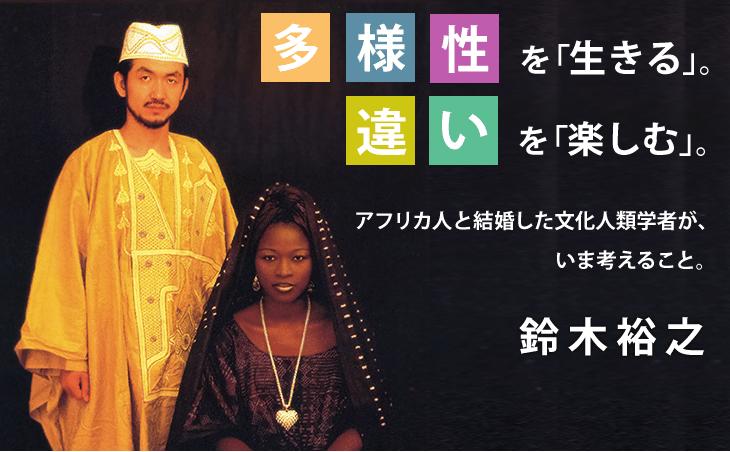 多様性を「生きる」。違いを「楽しむ」。アフリカ人と結婚した文化人類学者が、いま考えること。 鈴木裕之