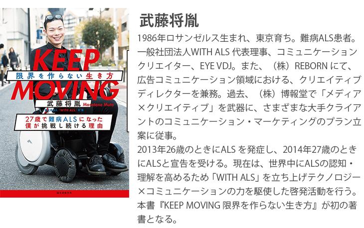 『KEEP MOVING 限界を作らない生き方』 武藤将胤 1986年ロサンゼルス生まれ、東京育ち。難病ALS患者。一般社団法人WITH ALS 代表理事、コミュニケーションクリエイター、EYE VDJ。また、(株)REBORN にて、広告コミュニケーション領域における、クリエイティブディレクターを兼務。過去、(株)博報堂で「メディア×クリエイティブ」を武器に、さまざまな大手クライアントのコミュニケーション・マーケティングのプラン立案に従事。2013年26歳のときにALS を発症し、2014年27歳のときにALSと宣告を受ける。現在は、世界中にALSの認知・理解を高めるため「WITH ALS」を立ち上げテクノロジー×コミュニケーションの力を駆使した啓発活動を行う。本書『KEEP MOVING 限界を作らない生き方』が初の著書となる。